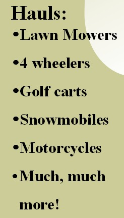 Hauls: Lawn Mowers 4 wheelers Golf carts Snowmobiles Motorcycles Much, much more!